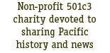 Non-profit 501c3 charity devoted to sharing Pacific history and news